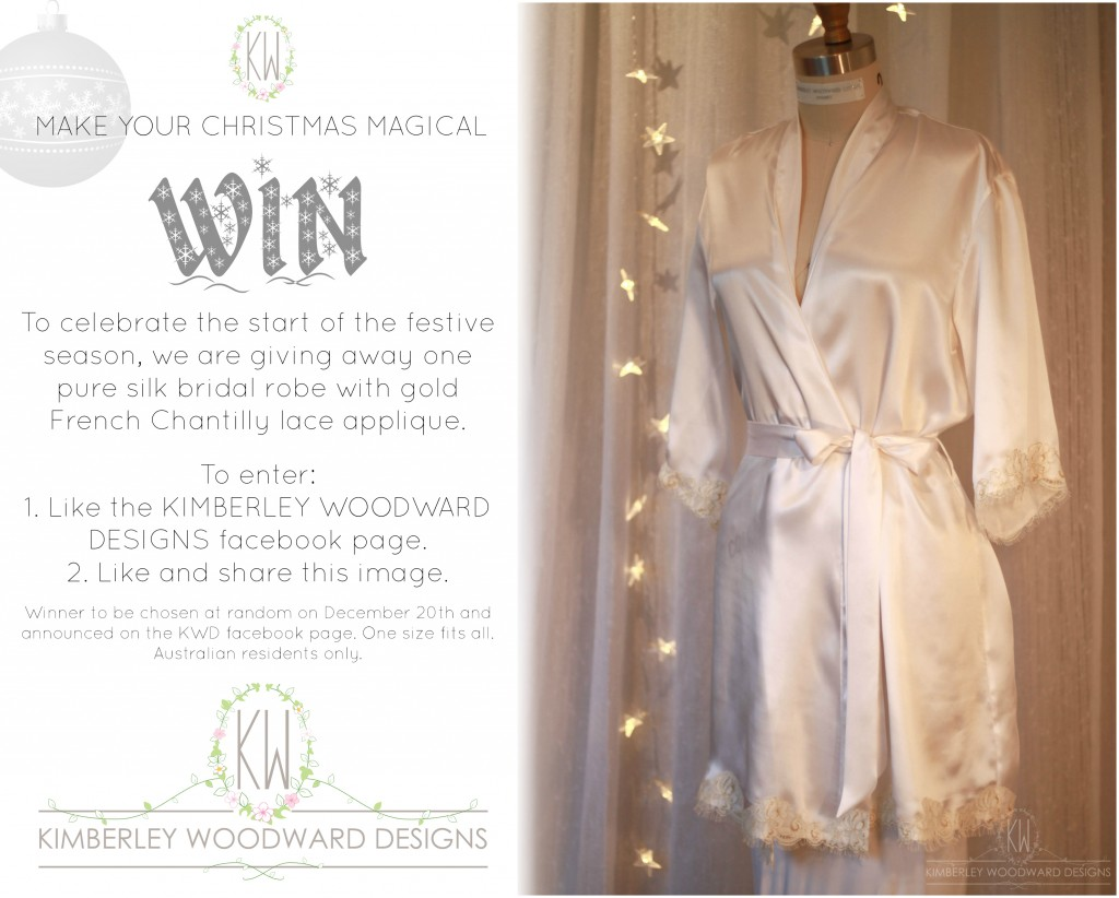 CHRISTMAS GIVEAWAY! To celebrate the start of the festive season and 2014 being such a good year for KWD, we are giving away one pure silk bridal robe with gold French Chantilly lace appliqué! (valued at $230) TO ENTER: 1. Like the KIMBERLEY WOODWARD DESIGNS Facebook page. 2. Like and share this post. Winner will be chosen at random on December 20th and announced on the KWD Facebook page. One size fits all. Australian residents only. GOOD LUCK!